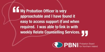 My Probation Officer is very approachable and i have found it easy to access support if and when required. I was able to link in with weekly Relate Counselling Services -Service user quote