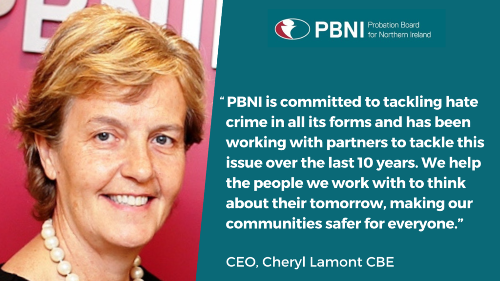"""PBNI is committed to tackling hate crime in all its forms and has been working with partners to tackle this issue over the last 10 years. We help the people we work with to think about their tomorrow, making our communities safer for everyone."" CEO Cheryl Lamont CBE"