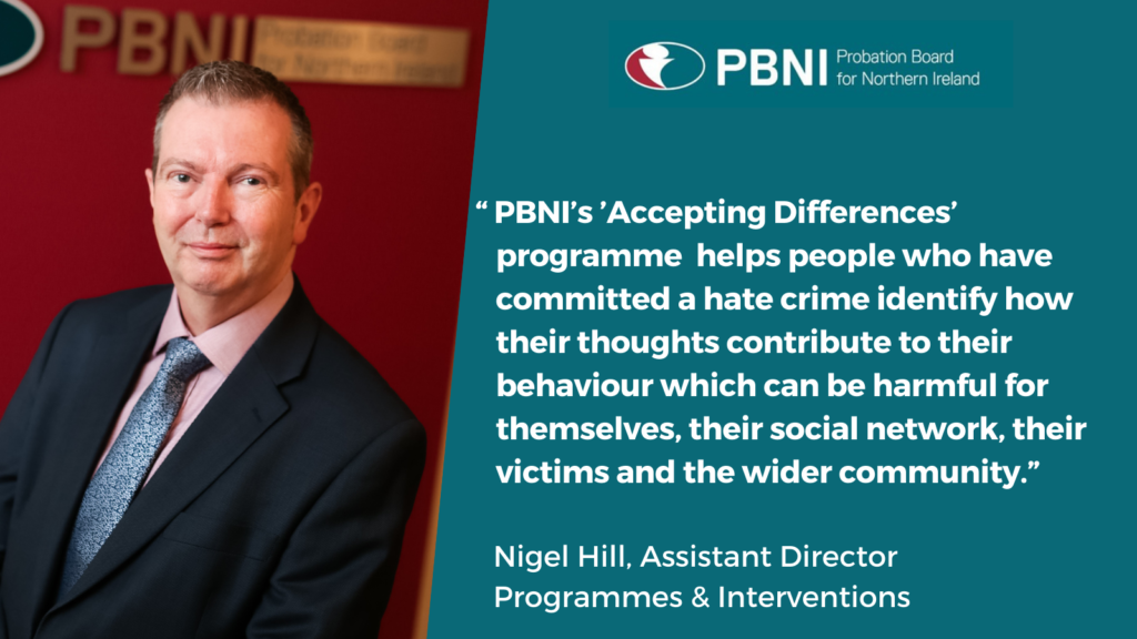 """PBNI's 'Accepting Differences' programme helps people who have committed a hate crime identify how their thoughts contribute to their behaviour which can be harmful for themselves, their social network, their victims and the wider community."" Assistant Director Programmes & Interventions Nigel Hill"