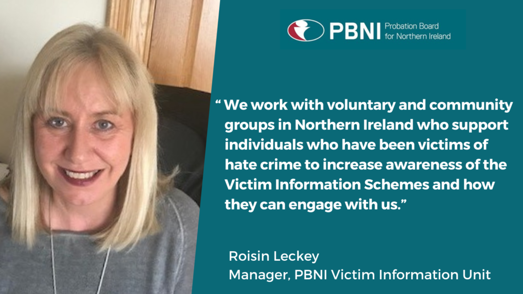 """We work with voluntary and community groups in Northern Ireland who support individuals who have been victims of hate crime to increase awareness of the Victim Information Schemes and how they can engage with us."" Roisin Leckey Manager PBNI Victim Information Unit"