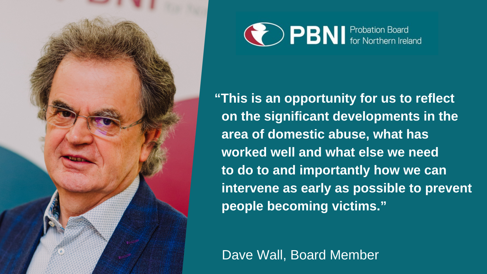 "Dave Wall Board member said ""This is an opportunity for us to reflect on the significant developments in the area of domestic abuse, what has worked well and what else we need to do to and importantly how we can intervene as early as possible to prevent people becoming victims."""